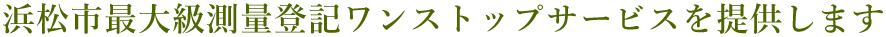 浜松市最大級測量登記ワンストップサービスを提供します
